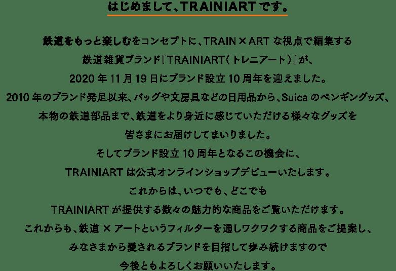 はじめまして、TRAINIARTです。鉄道をもっと楽しむをコンセプトに、TRAIN×ARTな視点で編集する鉄道雑貨ブランド『TRAINIART(トレニアート)』が、2020年11月19日にブランド設立10周年を迎えました。2010年のブランド発足以来、バッグや文房具などの日用品から、Suicaのペンギングッズ、本物の鉄道部品まで、鉄道をより身近に感じていただける様々なグッズを皆さまにお届けしてまいりました。そしてブランド設立10周年となるこの機会に、TRAINIARTは公式オンラインショップデビューいたします。これからは、いつでも、どこでもTRAINIARTが提供する数々の魅力的な商品をご覧いただけます。これからも、鉄道×アートというフィルターを通しワクワクする商品をご提案し、みなさまから愛されるブランドを目指して歩み続けますので今後ともよろしくお願いいたします。