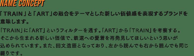 NAME CONCEPT 「TRAIN」と「ART」の融合をテーマとした新しい価値感を表現するブランドを意味します。
