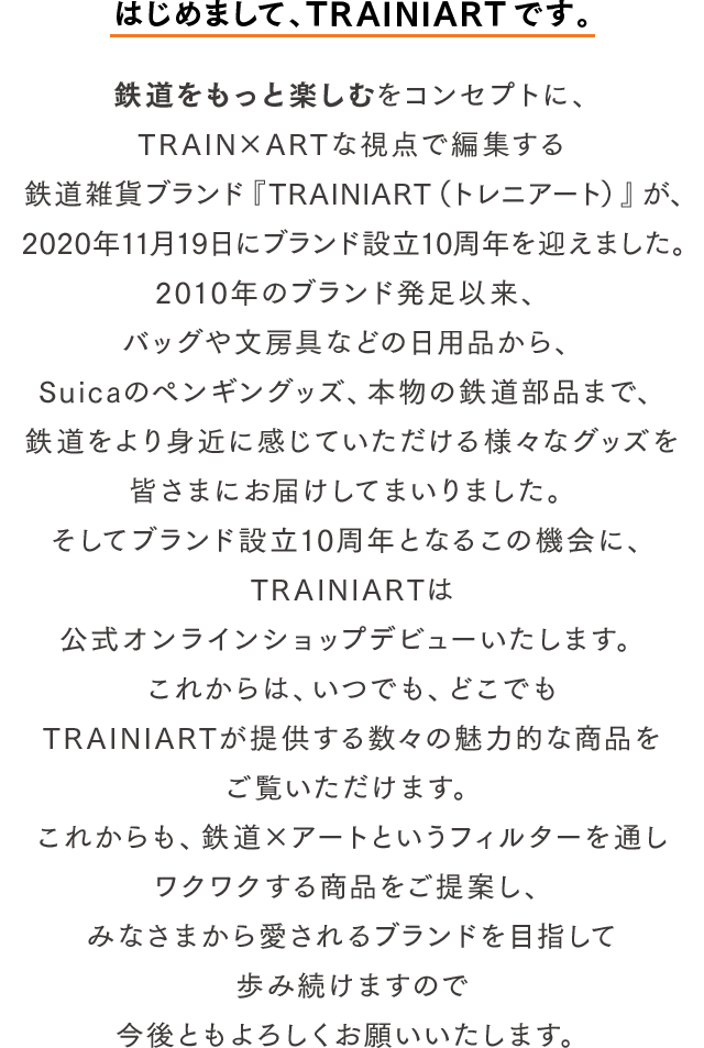 はじめまして、TRAINIARTです。鉄道をもっと楽しむをコンセプトに、TRAIN×ARTな視点で編集する鉄道雑貨ブランド『TRAINIART(トレニアート)』が、2020年11月19日にブランド設立10周年を迎えました。2010年のブランド発足以来、バッグや文房具などの日用品から、Suicaペンギングッズ、本物の鉄道部品まで、鉄道をより身近に感じていただける様々なグッズを皆さまにお届けしてまいりました。そしてブランド設立10周年となるこの機会に、TRAINIARTは公式オンラインショップデビューいたします。これからは、いつでも、どこでもTRAINIARTが提供する数々の魅力的な商品をご覧いただけます。これからも、鉄道×アートというフィルターを通しワクワクする商品をご提案し、みなさまから愛されるブランドを目指して歩み続けますので今後ともよろしくお願いいたします。